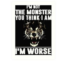 I'm not the Monster you think i am - I'm Worse  Art Print