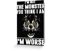 I'm not the Monster you think i am - I'm Worse  Greeting Card