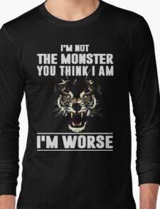 I'm not the Monster you think i am - I'm Worse  Long Sleeve T-Shirt