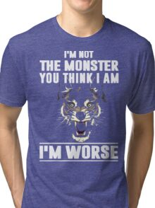 I'm not the Monster you think i am - I'm Worse  Tri-blend T-Shirt