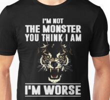 I'm not the Monster you think i am - I'm Worse  Unisex T-Shirt