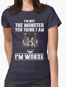 I'm not the Monster you think i am - I'm Worse  Womens Fitted T-Shirt
