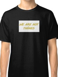 We are not things. Classic T-Shirt