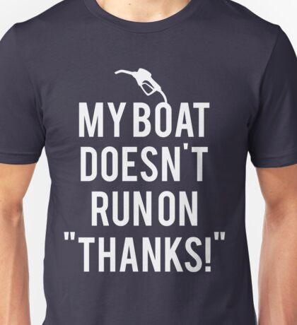 Boat doesn't run on thanks Unisex T-Shirt