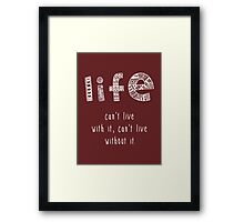 Life. Can't live with it. Can't live without it. Framed Print