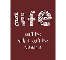 Life. Can't live with it. Can't live without it. Photographic Print
