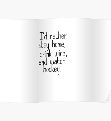 I'D RATHER STAY HOME, DRINK WINE, AND WATCH HOCKEY Poster