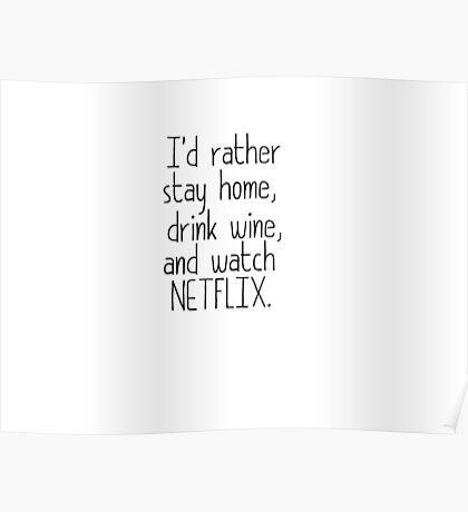 I'D RATHER STAY HOME, DRINK WINE, AND WATCH NETFLIX Poster
