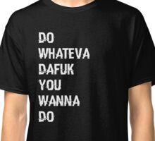 DO WHATEVA DAFUK YOU WANNA DO Classic T-Shirt
