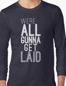We're All Gunna Get LAID [White] | Fresh Long Sleeve T-Shirt