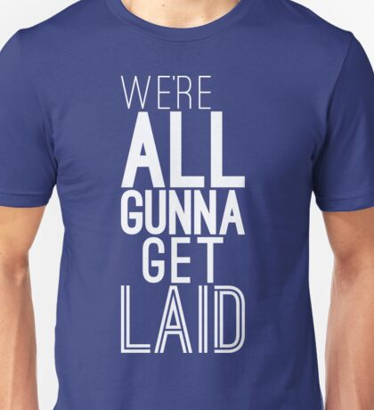 We're All Gunna Get LAID [White] | Fresh Unisex T-Shirt