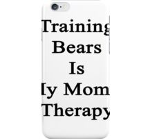 Training Bears Is My Mom's Therapy iPhone Case/Skin