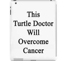 This Turtle Doctor Will Overcome Cancer  iPad Case/Skin