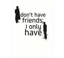 I don't have friends, I only have John. Art Print
