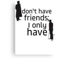 I don't have friends, I only have John. Canvas Print