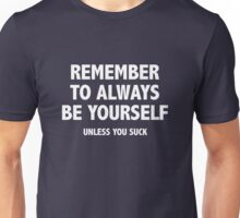 Remember To Always Be Yourself. Unless You Suck. Unisex T-Shirt