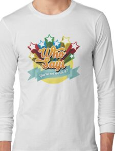 """""""Who Says"""" (Full Color Version) Long Sleeve T-Shirt"""