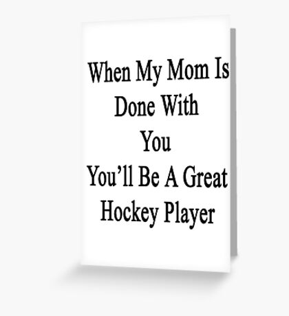 When My Mom Is Done With You You'll Be A Great Hockey Player Greeting Card