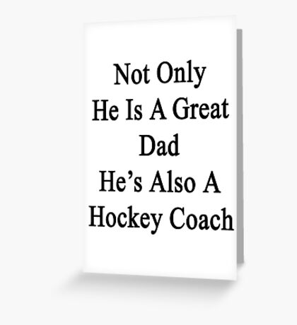 Not Only He Is A Great Dad He's Also A Hockey Coach  Greeting Card