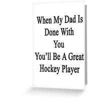 When My Dad Is Done With You You'll Be A Great Hockey Player Greeting Card
