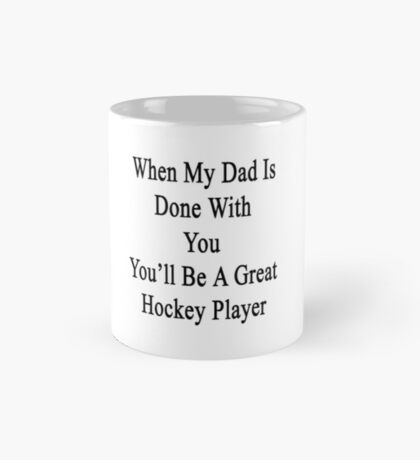 When My Dad Is Done With You You'll Be A Great Hockey Player Mug