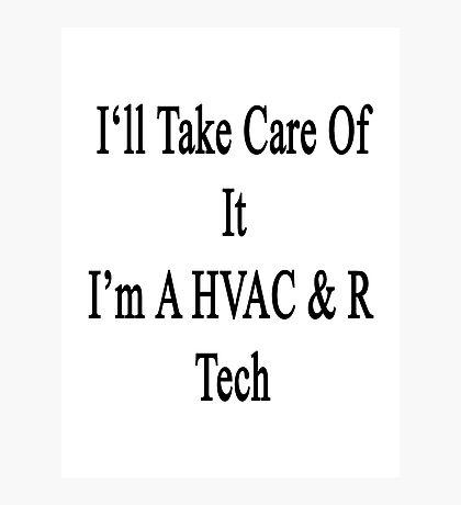 I'll Take Care Of It I'm A HVAC & R Tech  Photographic Print