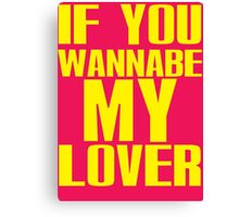 If you Wannabe My Lover... Canvas Print