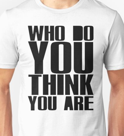 Who Do You Think You Are Unisex T-Shirt