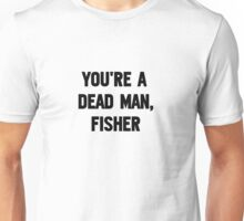 You're A Dead Man, Fisher Unisex T-Shirt