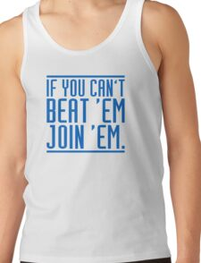 If you can't beat 'em, join 'em. Tank Top