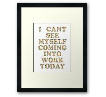 I Can't See Myself Coming In Today Framed Print