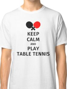Keep Calm and Play Table Tennis Classic T-Shirt