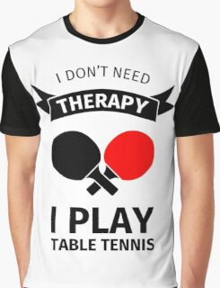 I don't need therapy, I play table tennis Graphic T-Shirt