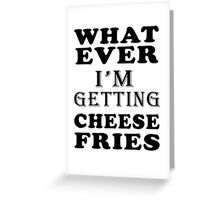 whatever i'm getting cheese fries Greeting Card