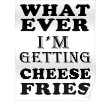 whatever i'm getting cheese fries Poster