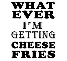 whatever i'm getting cheese fries Photographic Print