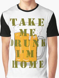 TAKE ME DRUNK I'M HOME Graphic T-Shirt