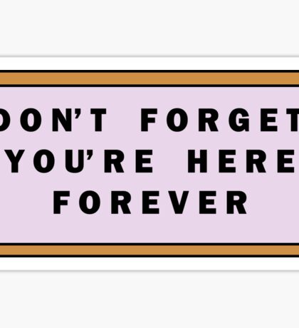 Don't forget, you're here forever Sticker