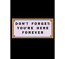 Don't forget, you're here forever Photographic Print