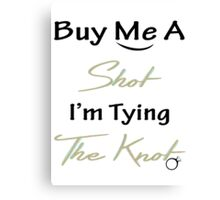 BUY ME A SHOT I'M TYING THE KNOT Canvas Print