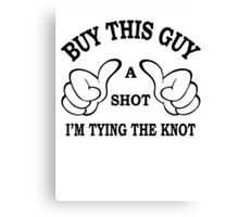 Buy This Guy a Shot I'M Tying The Knot Canvas Print