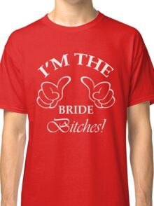 I'm The Bride Bitches! Classic T-Shirt