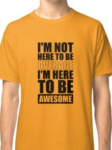 I'm Not Here to Be Average I'm Here to Be Awesome - Gym Inspirational Quotes Classic T-Shirt