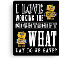 I Love working the nightshift - what day do we have Canvas Print