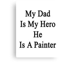 My Dad Is My Hero He Is A Painter  Canvas Print