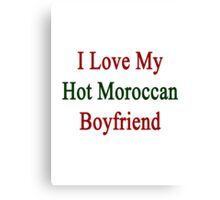 I Love My Hot Moroccan Boyfriend  Canvas Print