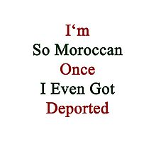 I'm So Moroccan Once I Even Got Deported  Photographic Print