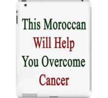This Moroccan Will Help You Overcome Cancer  iPad Case/Skin