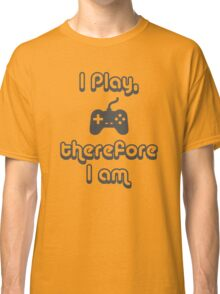 I Play, therefore I am Classic T-Shirt