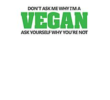 Don't ask me why I'm a vegan, ask yourself why you're not Photographic Print